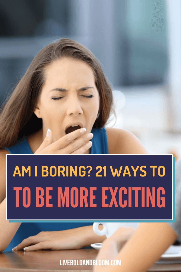 """Do you ever think of questions like """"Am I Boring?"""" and answered yes? Read this post and learn 21 ways to be a more exciting and interesting person."""